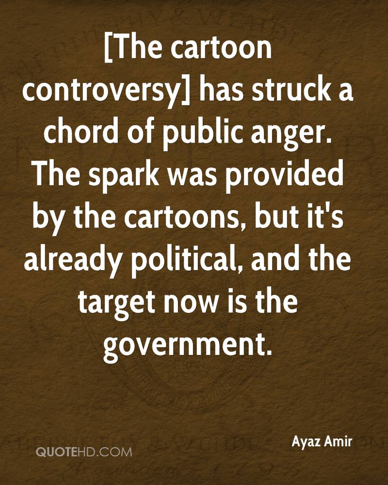 [The cartoon controversy] has struck a chord of public anger. The spark was provided by the cartoons, but it's already political, and the target now is the government.