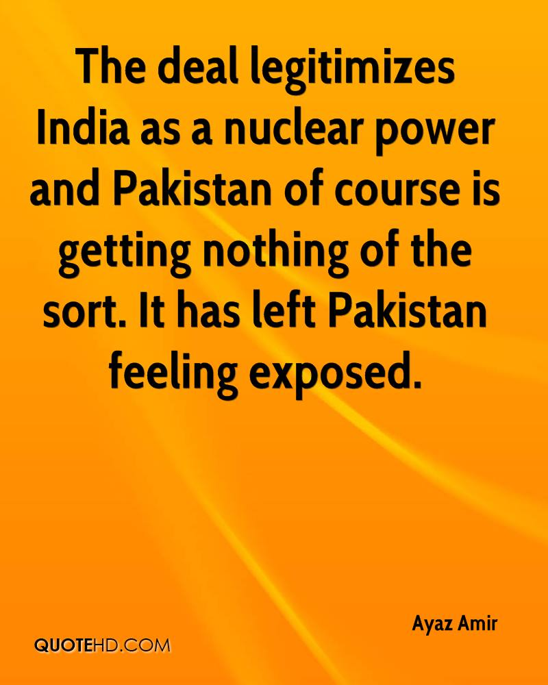 The deal legitimizes India as a nuclear power and Pakistan of course is getting nothing of the sort. It has left Pakistan feeling exposed.