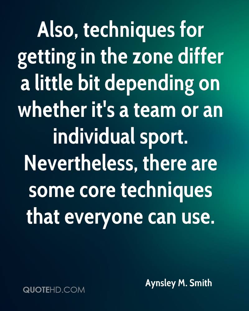 Also, techniques for getting in the zone differ a little bit depending on whether it's a team or an individual sport. Nevertheless, there are some core techniques that everyone can use.