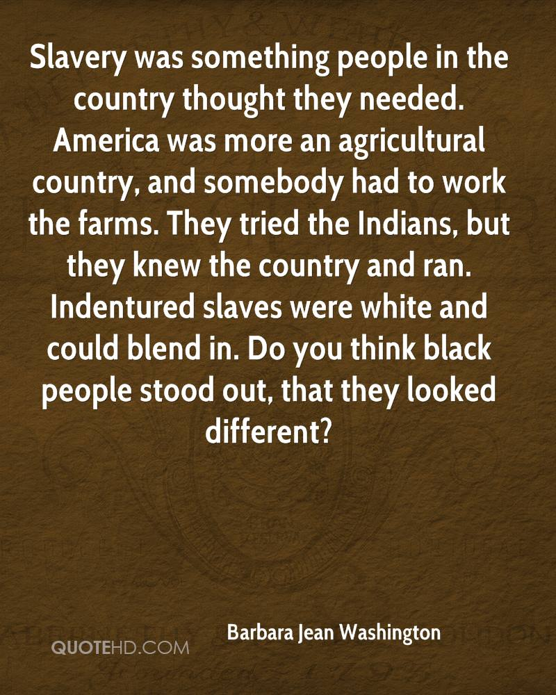 Slavery was something people in the country thought they needed. America was more an agricultural country, and somebody had to work the farms. They tried the Indians, but they knew the country and ran. Indentured slaves were white and could blend in. Do you think black people stood out, that they looked different?