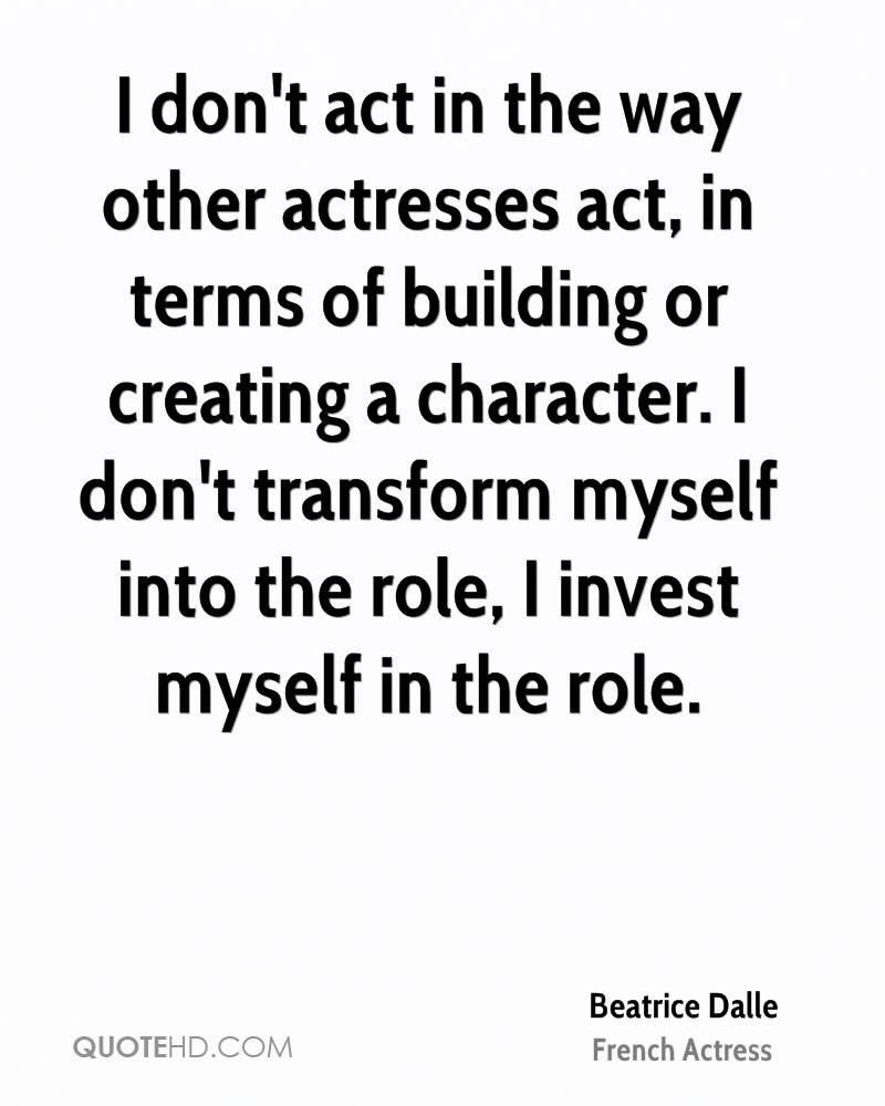 I don't act in the way other actresses act, in terms of building or creating a character. I don't transform myself into the role, I invest myself in the role.