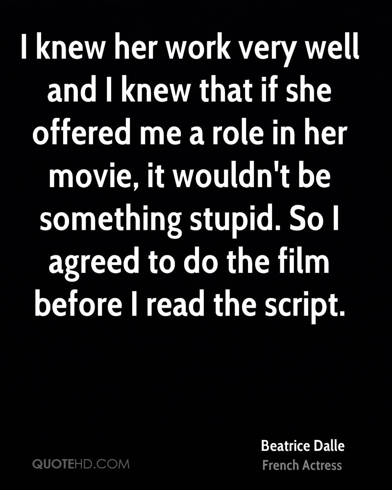 I knew her work very well and I knew that if she offered me a role in her movie, it wouldn't be something stupid. So I agreed to do the film before I read the script.