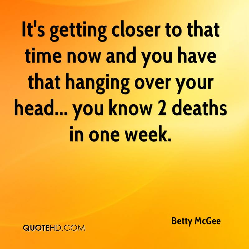 It's getting closer to that time now and you have that hanging over your head... you know 2 deaths in one week.
