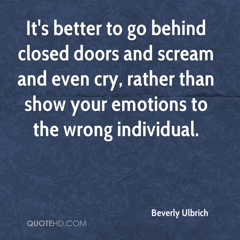 It's better to go behind closed doors and scream and even cry, rather than show your emotions to the wrong individual.