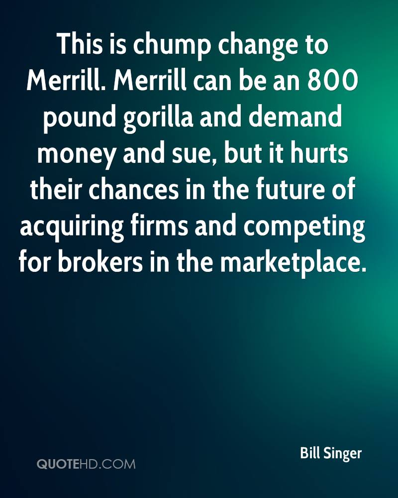 This is chump change to Merrill. Merrill can be an 800 pound gorilla and demand money and sue, but it hurts their chances in the future of acquiring firms and competing for brokers in the marketplace.