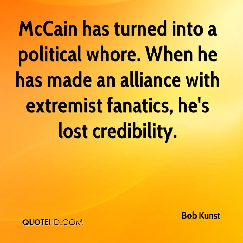 McCain has turned into a political whore. When he has made an alliance with extremist fanatics, he's lost credibility.