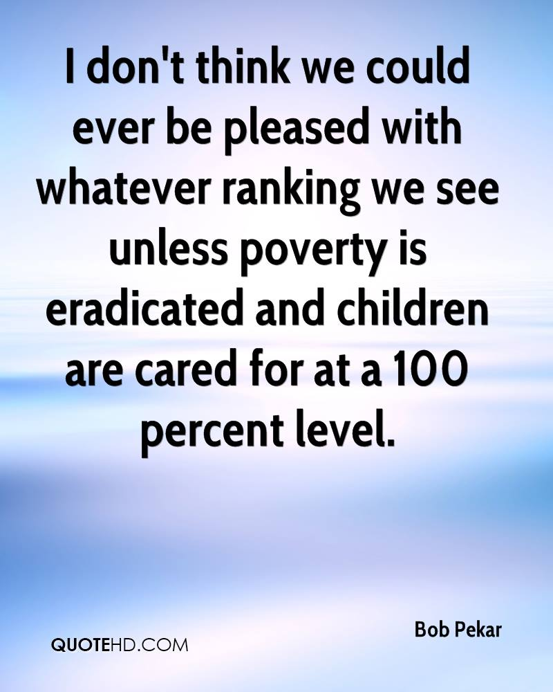I don't think we could ever be pleased with whatever ranking we see unless poverty is eradicated and children are cared for at a 100 percent level.