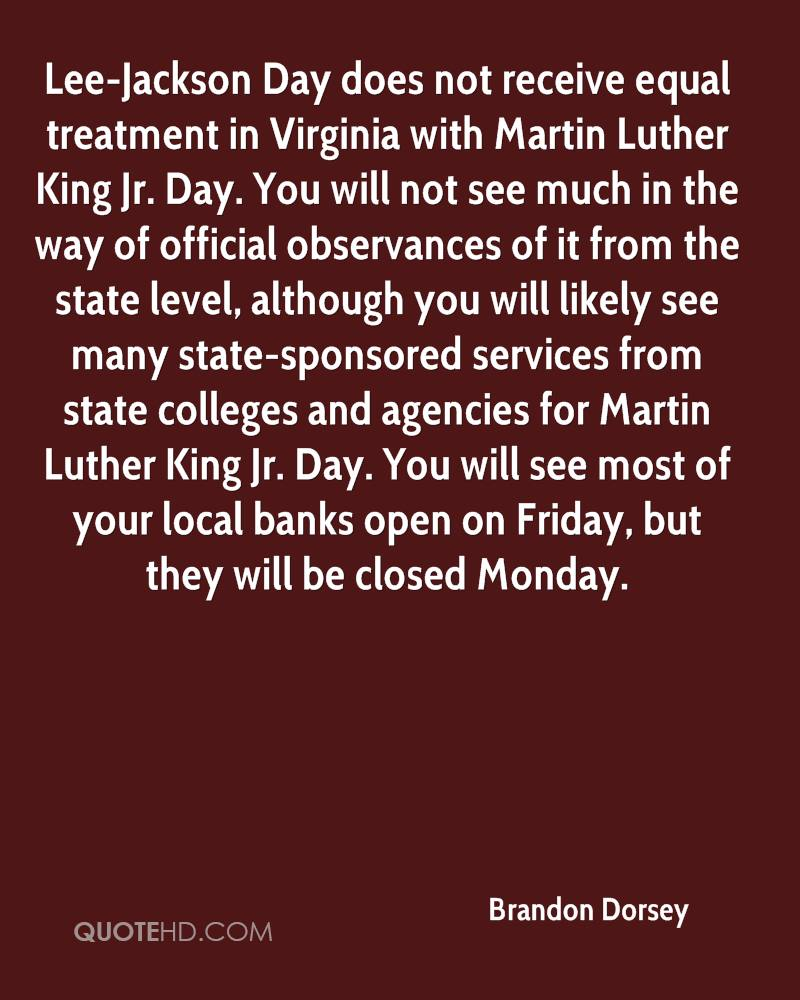 Lee-Jackson Day does not receive equal treatment in Virginia with Martin Luther King Jr. Day. You will not see much in the way of official observances of it from the state level, although you will likely see many state-sponsored services from state colleges and agencies for Martin Luther King Jr. Day. You will see most of your local banks open on Friday, but they will be closed Monday.