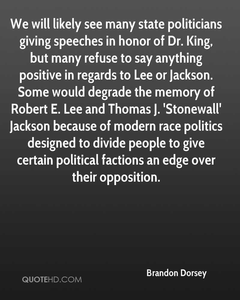 We will likely see many state politicians giving speeches in honor of Dr. King, but many refuse to say anything positive in regards to Lee or Jackson. Some would degrade the memory of Robert E. Lee and Thomas J. 'Stonewall' Jackson because of modern race politics designed to divide people to give certain political factions an edge over their opposition.