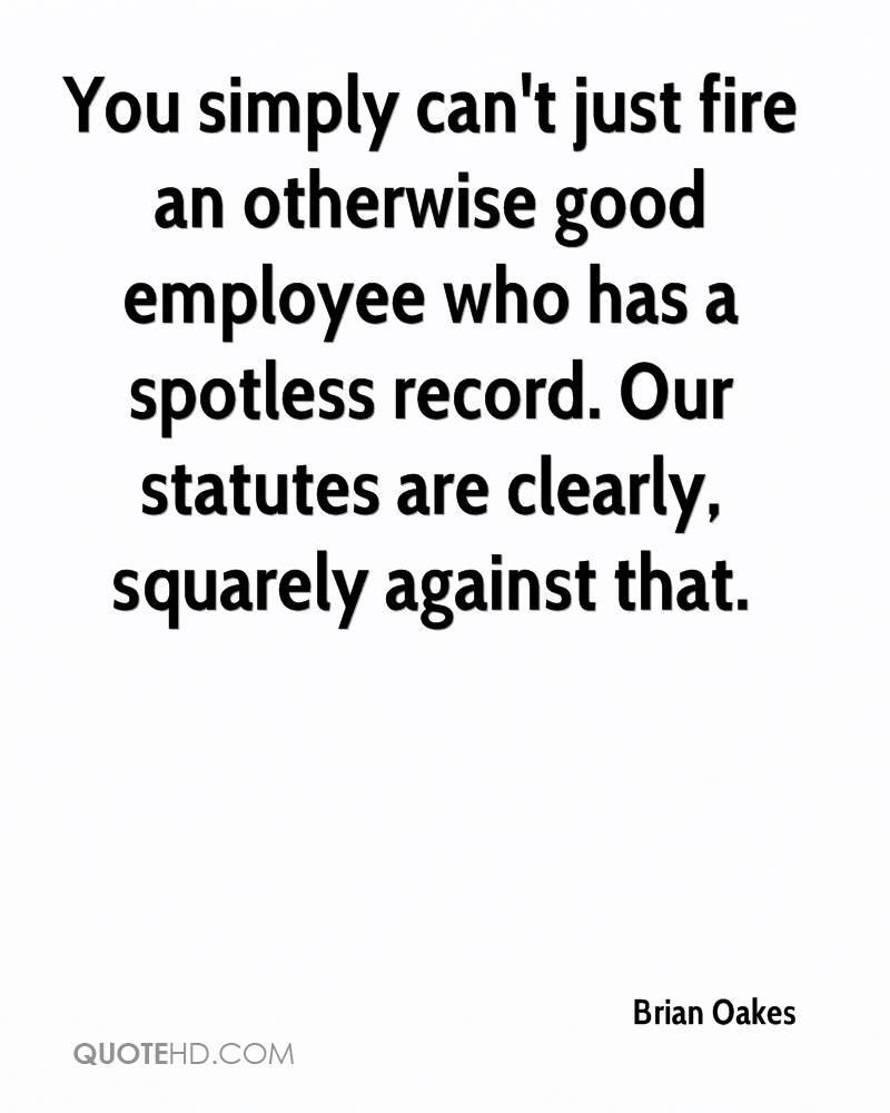 You simply can't just fire an otherwise good employee who has a spotless record. Our statutes are clearly, squarely against that.