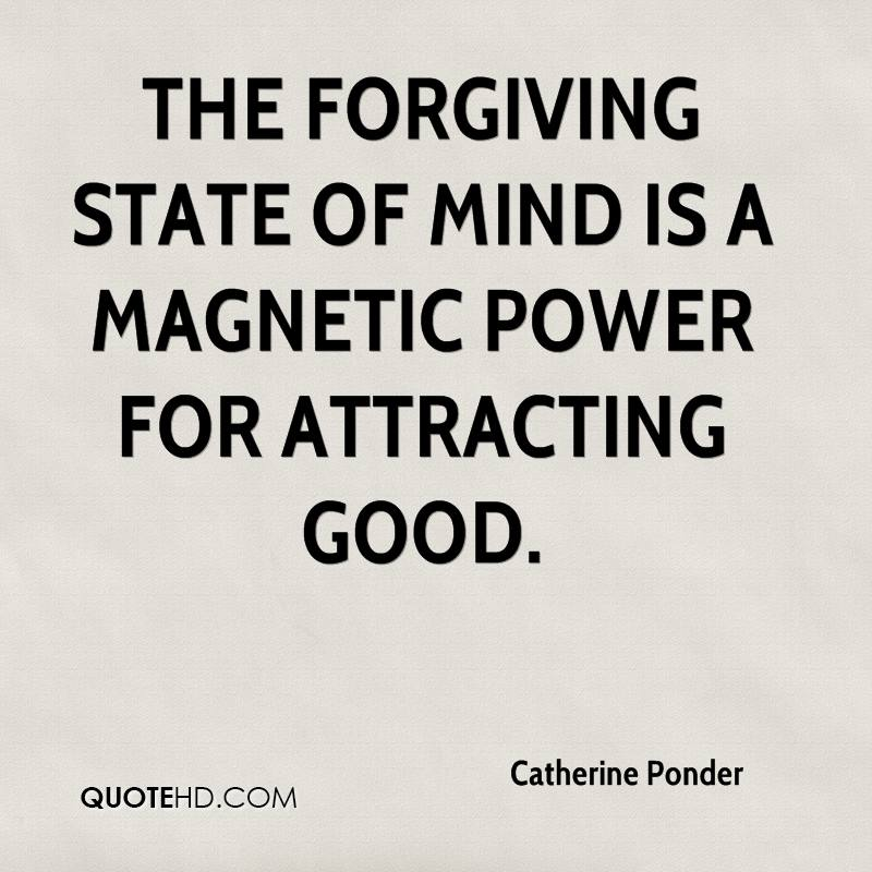 The forgiving state of mind is a magnetic power for attracting good.