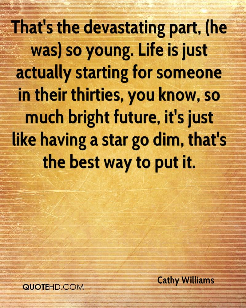 That's the devastating part, (he was) so young. Life is just actually starting for someone in their thirties, you know, so much bright future, it's just like having a star go dim, that's the best way to put it.