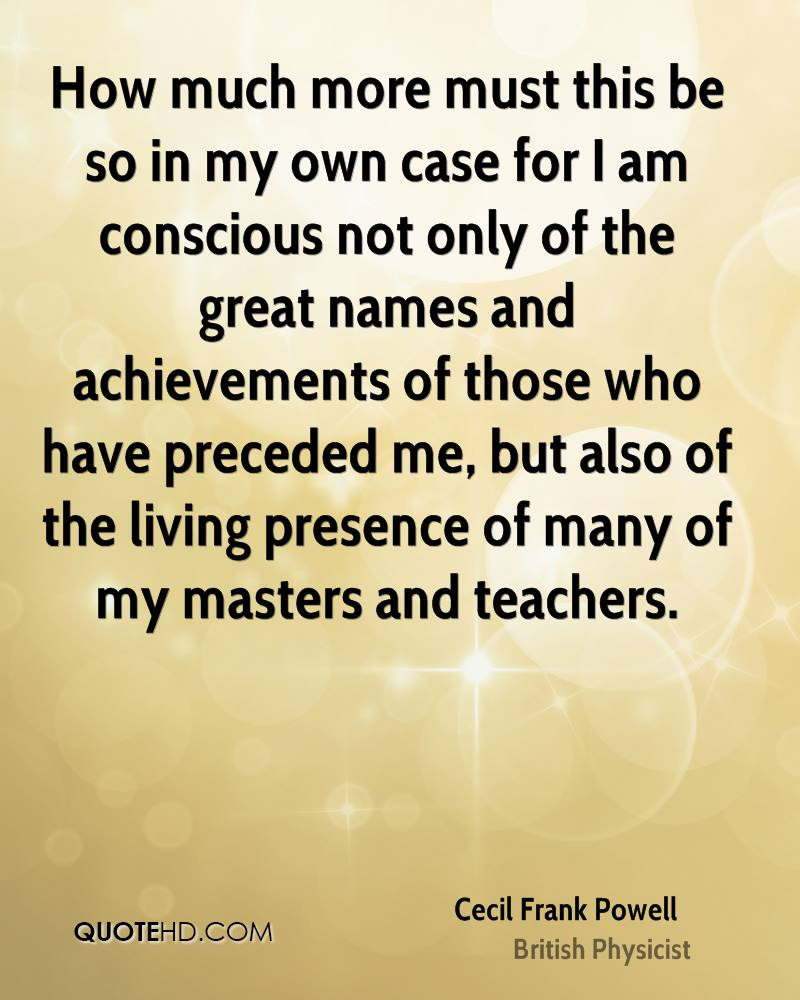 How much more must this be so in my own case for I am conscious not only of the great names and achievements of those who have preceded me, but also of the living presence of many of my masters and teachers.