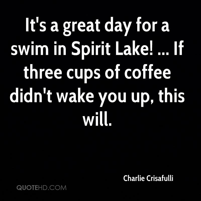 It's a great day for a swim in Spirit Lake! ... If three cups of coffee didn't wake you up, this will.