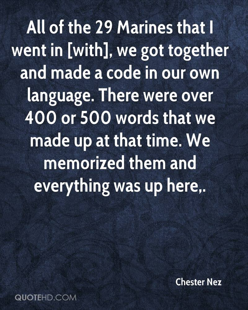All of the 29 Marines that I went in [with], we got together and made a code in our own language. There were over 400 or 500 words that we made up at that time. We memorized them and everything was up here.
