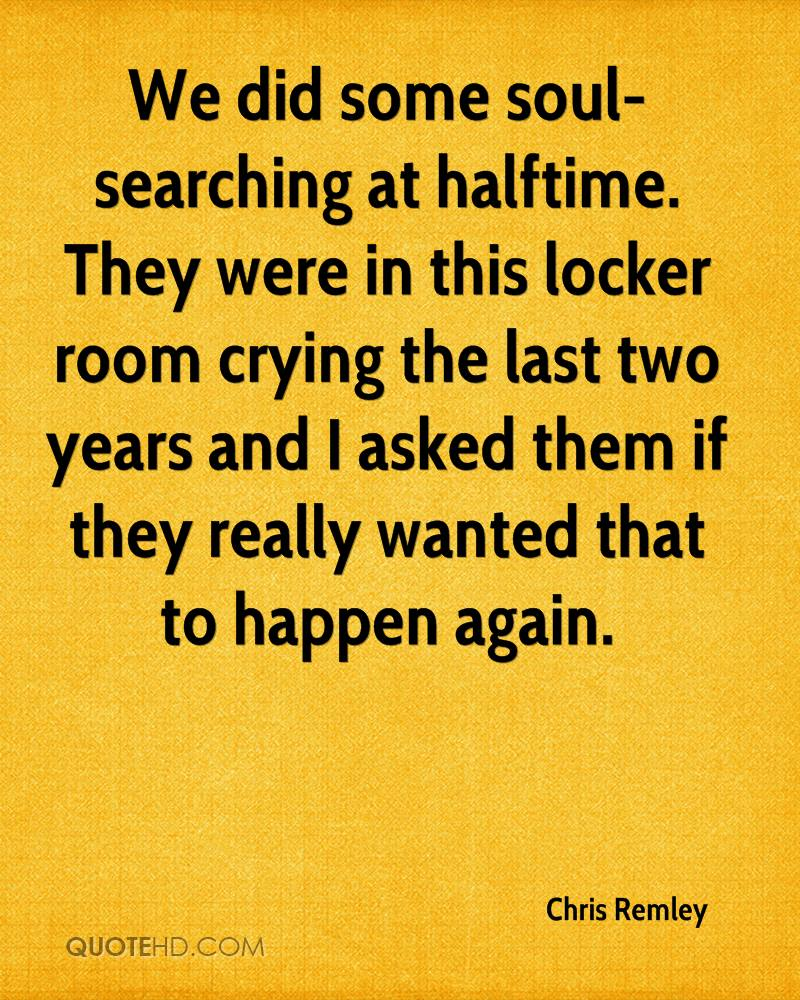 We did some soul-searching at halftime. They were in this locker room crying the last two years and I asked them if they really wanted that to happen again.