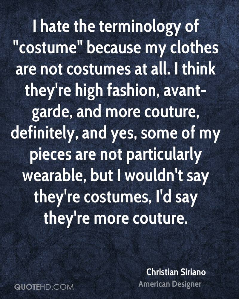 """I hate the terminology of """"costume"""" because my clothes are not costumes at all. I think they're high fashion, avant-garde, and more couture, definitely, and yes, some of my pieces are not particularly wearable, but I wouldn't say they're costumes, I'd say they're more couture."""