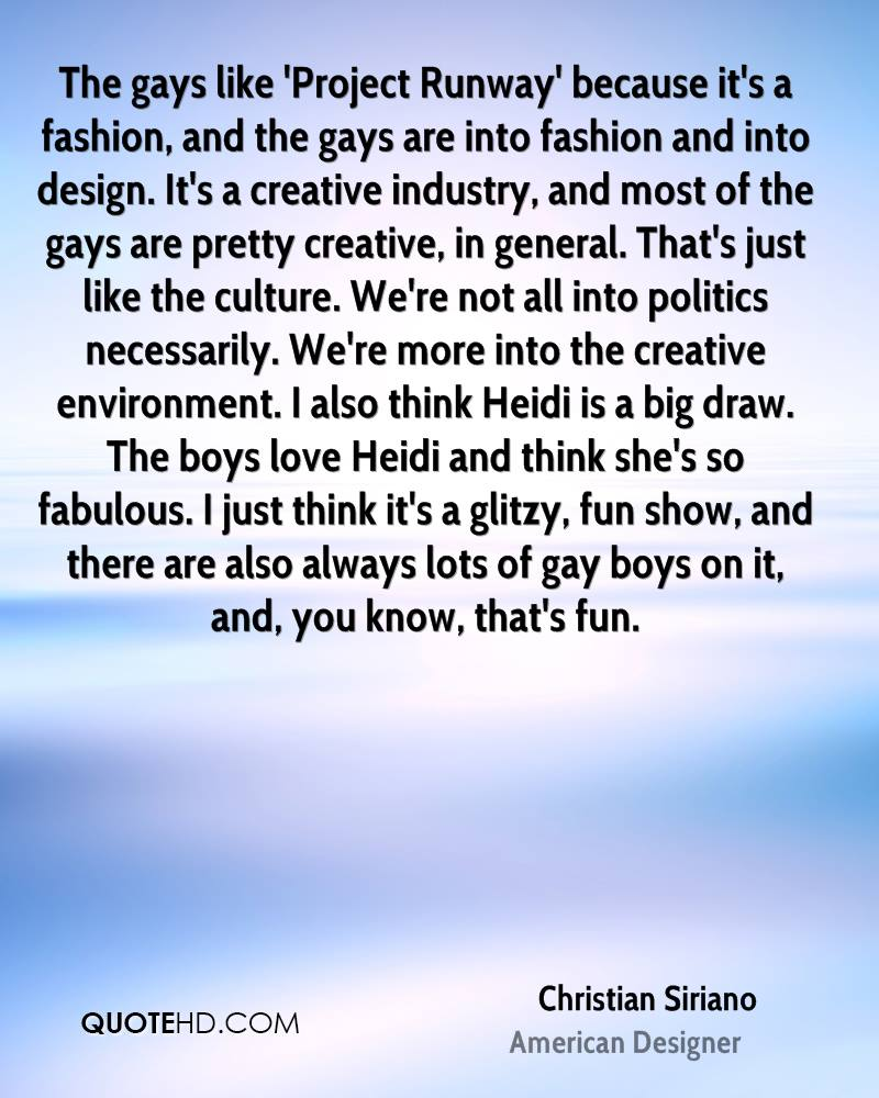 The gays like 'Project Runway' because it's a fashion, and the gays are into fashion and into design. It's a creative industry, and most of the gays are pretty creative, in general. That's just like the culture. We're not all into politics necessarily. We're more into the creative environment. I also think Heidi is a big draw. The boys love Heidi and think she's so fabulous. I just think it's a glitzy, fun show, and there are also always lots of gay boys on it, and, you know, that's fun.