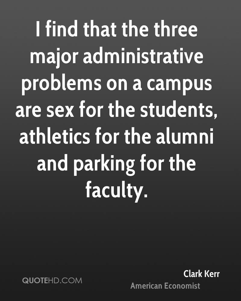 I find that the three major administrative problems on a campus are sex for the students, athletics for the alumni and parking for the faculty.