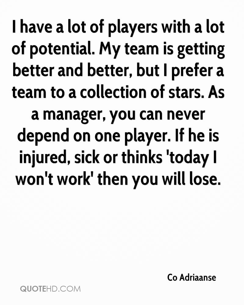 I have a lot of players with a lot of potential. My team is getting better and better, but I prefer a team to a collection of stars. As a manager, you can never depend on one player. If he is injured, sick or thinks 'today I won't work' then you will lose.