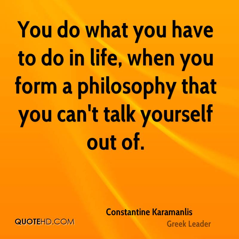 You do what you have to do in life, when you form a philosophy that you can't talk yourself out of.