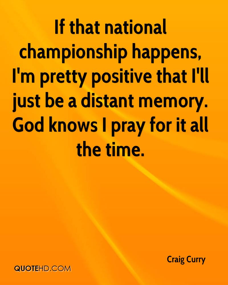 If that national championship happens, I'm pretty positive that I'll just be a distant memory. God knows I pray for it all the time.