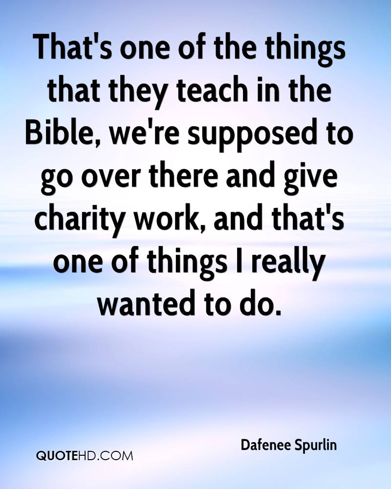 That's one of the things that they teach in the Bible, we're supposed to go over there and give charity work, and that's one of things I really wanted to do.