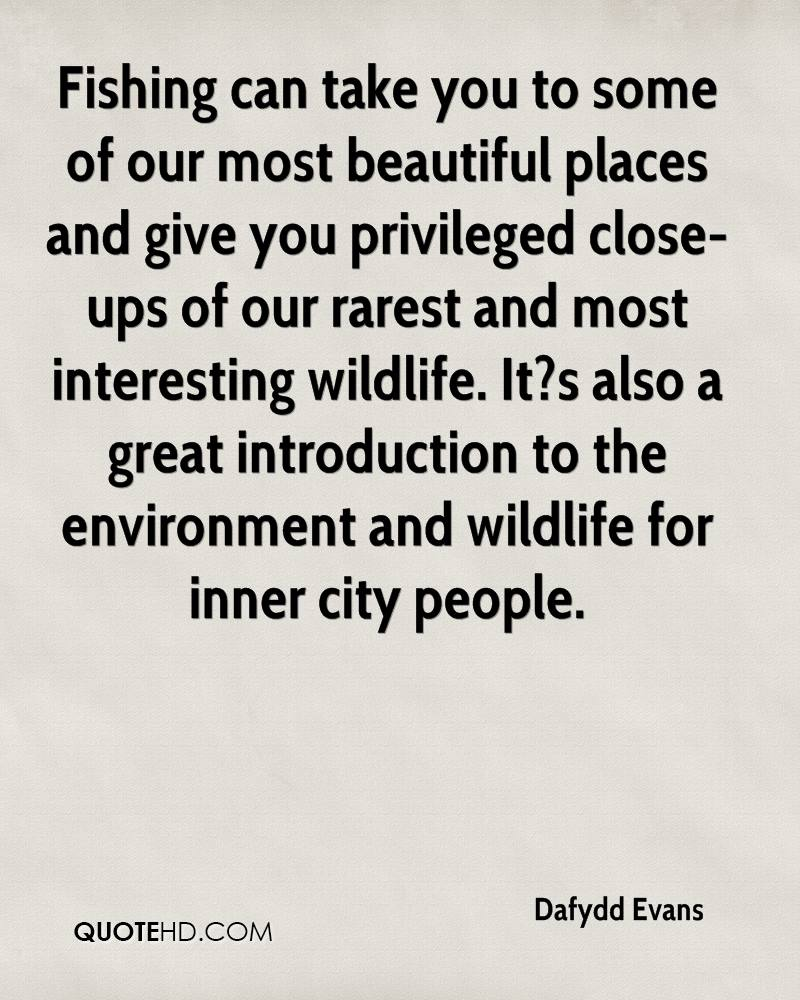 Fishing can take you to some of our most beautiful places and give you privileged close-ups of our rarest and most interesting wildlife. It?s also a great introduction to the environment and wildlife for inner city people.