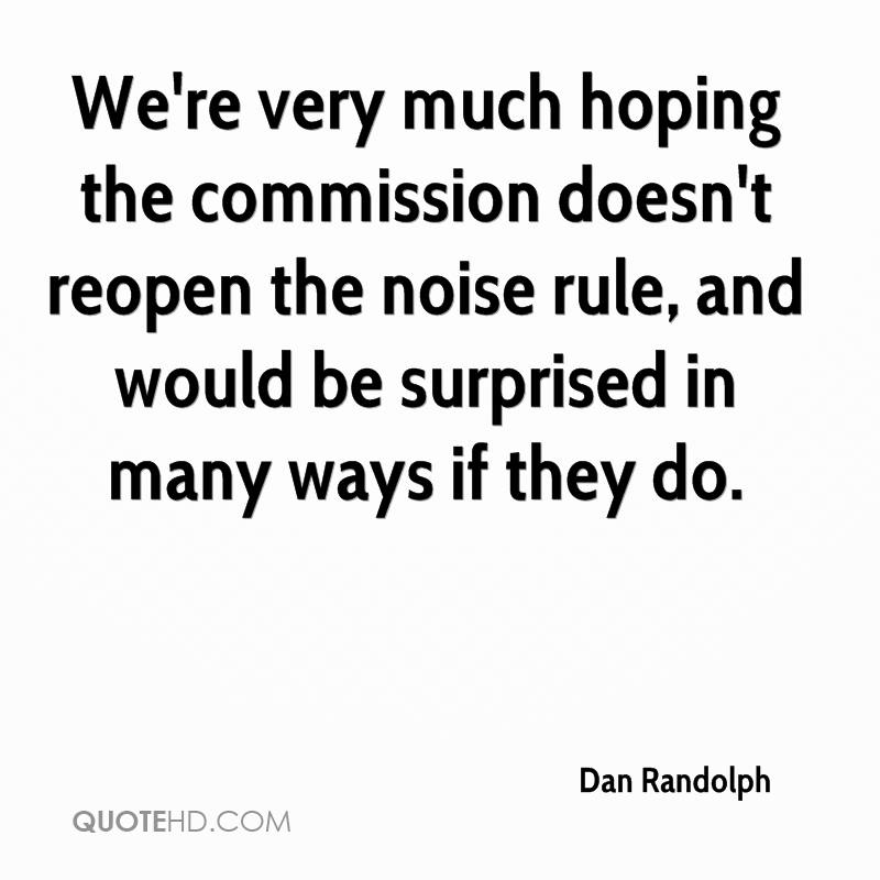 We're very much hoping the commission doesn't reopen the noise rule, and would be surprised in many ways if they do.