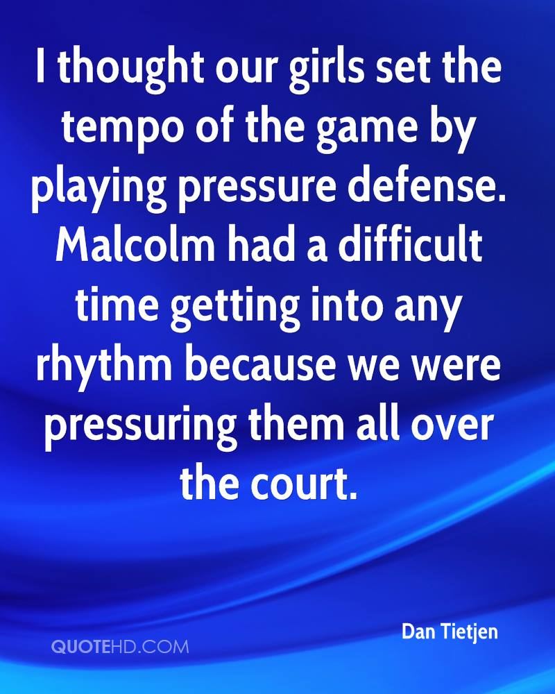 I thought our girls set the tempo of the game by playing pressure defense. Malcolm had a difficult time getting into any rhythm because we were pressuring them all over the court.