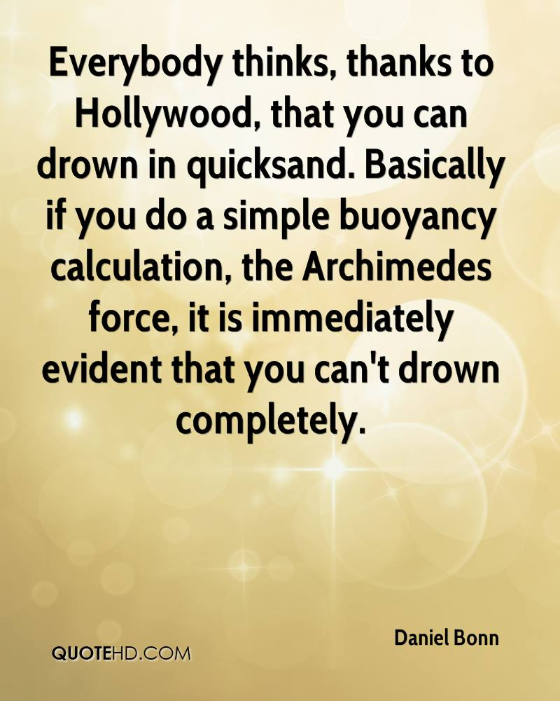 Everybody thinks, thanks to Hollywood, that you can drown in quicksand. Basically if you do a simple buoyancy calculation, the Archimedes force, it is immediately evident that you can't drown completely.