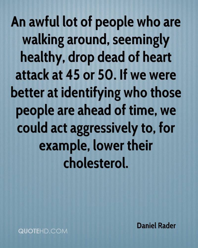 An awful lot of people who are walking around, seemingly healthy, drop dead of heart attack at 45 or 50. If we were better at identifying who those people are ahead of time, we could act aggressively to, for example, lower their cholesterol.