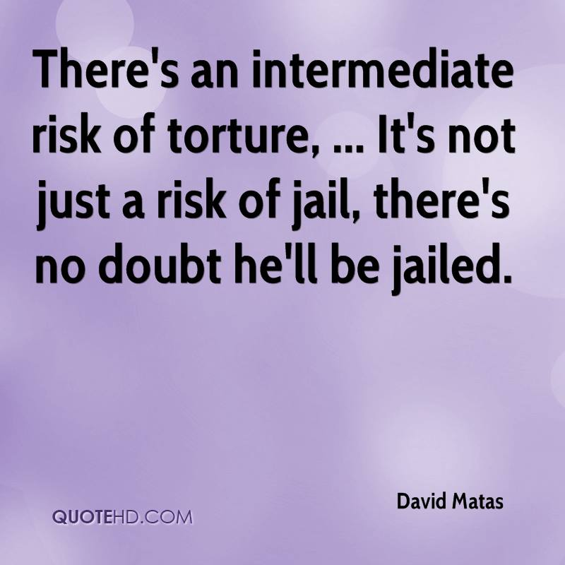 There's an intermediate risk of torture, ... It's not just a risk of jail, there's no doubt he'll be jailed.