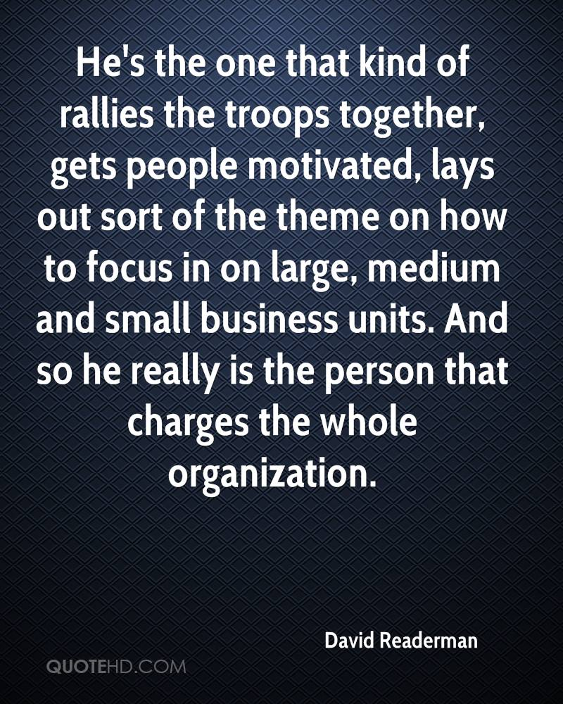 He's the one that kind of rallies the troops together, gets people motivated, lays out sort of the theme on how to focus in on large, medium and small business units. And so he really is the person that charges the whole organization.