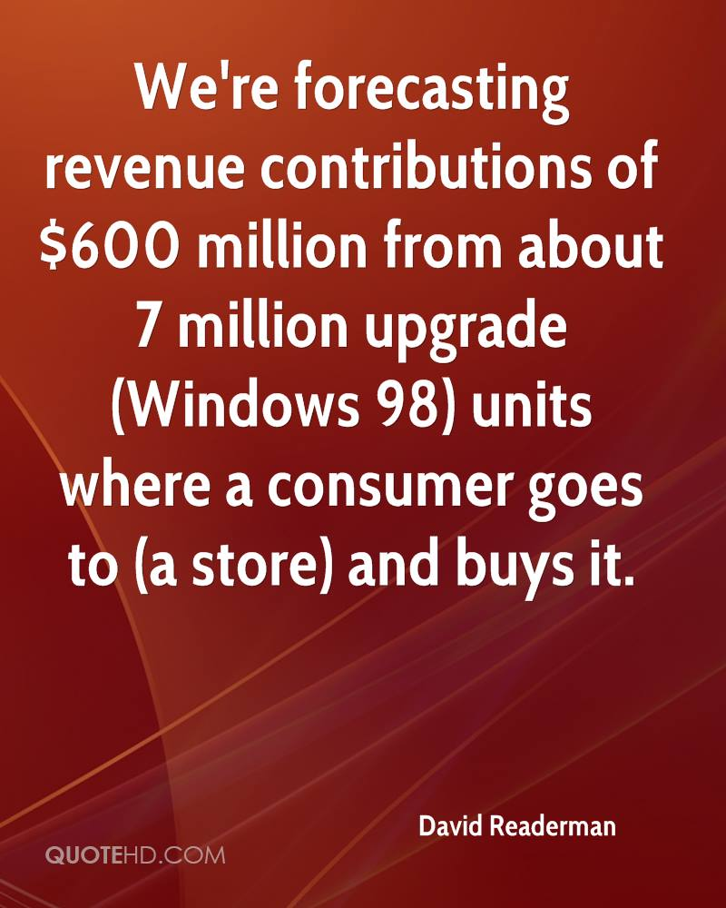 We're forecasting revenue contributions of $600 million from about 7 million upgrade (Windows 98) units where a consumer goes to (a store) and buys it.