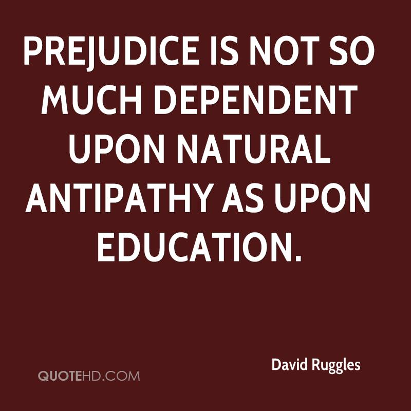 Prejudice is not so much dependent upon natural antipathy as upon education.