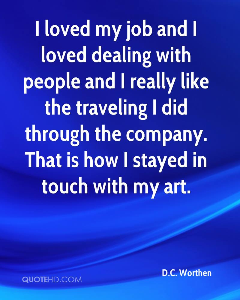 I loved my job and I loved dealing with people and I really like the traveling I did through the company. That is how I stayed in touch with my art.