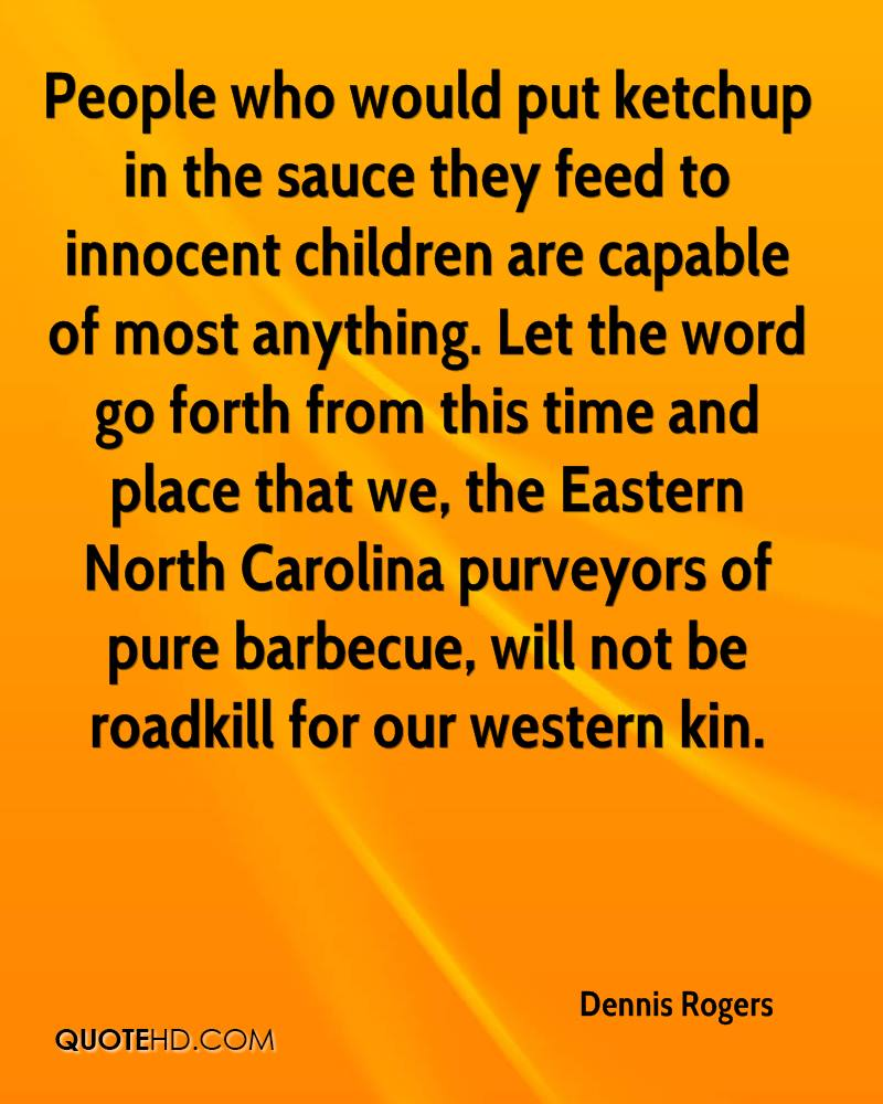 People who would put ketchup in the sauce they feed to innocent children are capable of most anything. Let the word go forth from this time and place that we, the Eastern North Carolina purveyors of pure barbecue, will not be roadkill for our western kin.