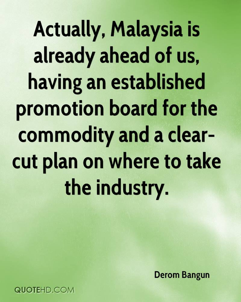 Actually, Malaysia is already ahead of us, having an established promotion board for the commodity and a clear-cut plan on where to take the industry.