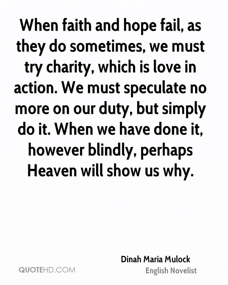 When faith and hope fail, as they do sometimes, we must try charity, which is love in action. We must speculate no more on our duty, but simply do it. When we have done it, however blindly, perhaps Heaven will show us why.