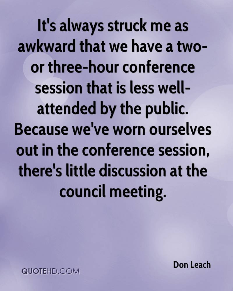 It's always struck me as awkward that we have a two- or three-hour conference session that is less well-attended by the public. Because we've worn ourselves out in the conference session, there's little discussion at the council meeting.
