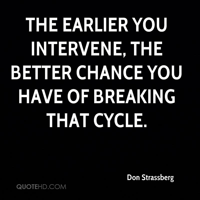 The earlier you intervene, the better chance you have of breaking that cycle.