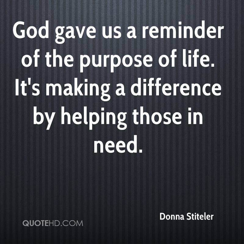 God gave us a reminder of the purpose of life. It's making a difference by helping those in need.