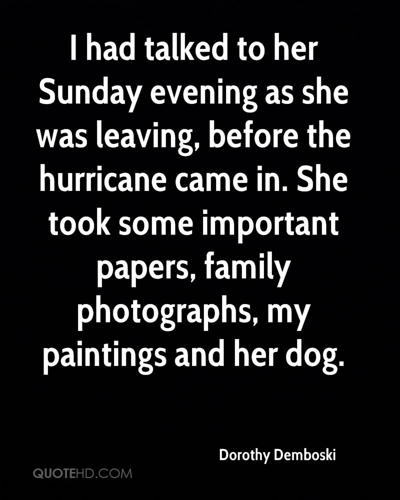 I had talked to her Sunday evening as she was leaving, before the hurricane came in. She took some important papers, family photographs, my paintings and her dog.