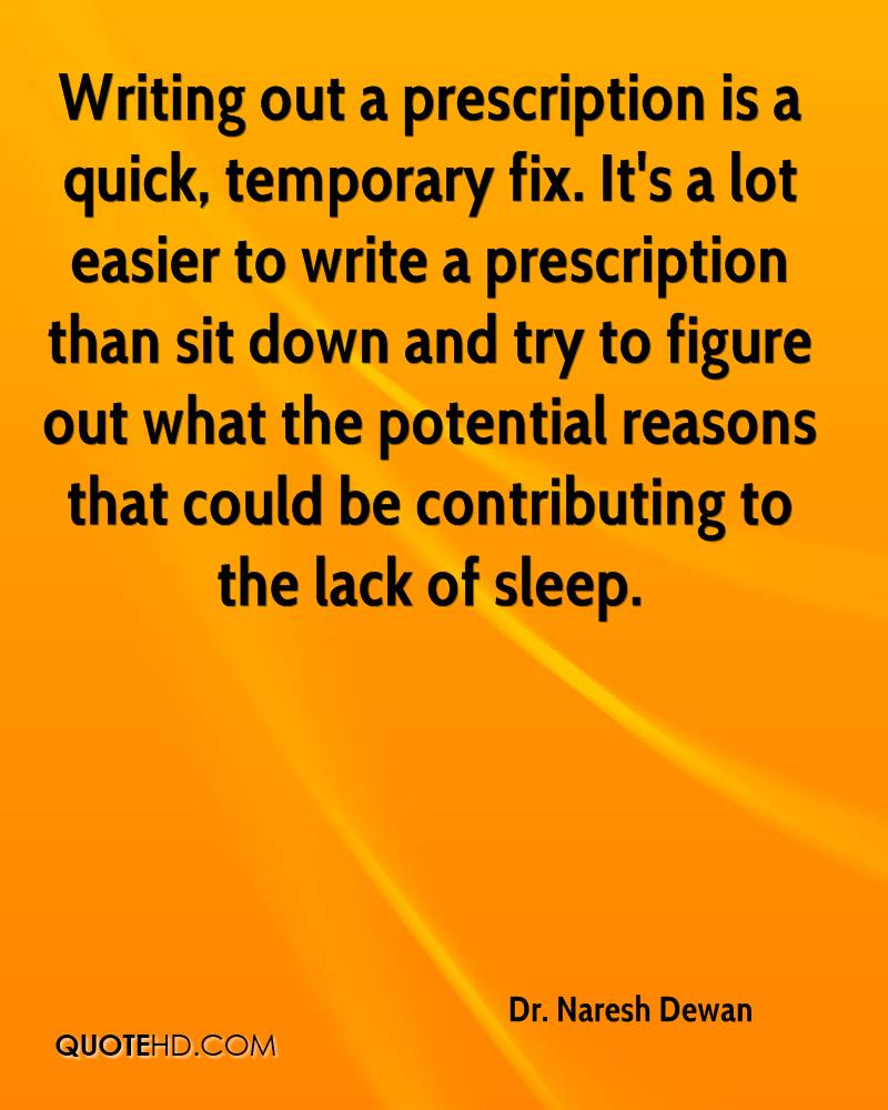 Writing out a prescription is a quick, temporary fix. It's a lot easier to write a prescription than sit down and try to figure out what the potential reasons that could be contributing to the lack of sleep.