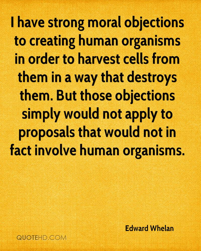 I have strong moral objections to creating human organisms in order to harvest cells from them in a way that destroys them. But those objections simply would not apply to proposals that would not in fact involve human organisms.