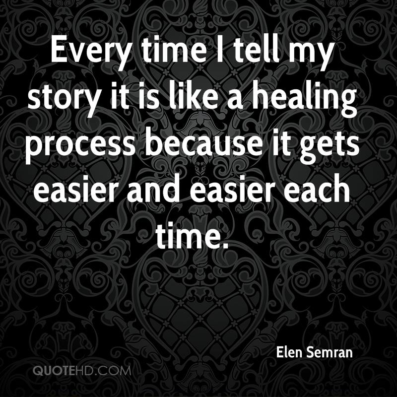 Every time I tell my story it is like a healing process because it gets easier and easier each time.