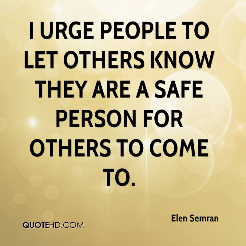 I urge people to let others know they are a safe person for others to come to.