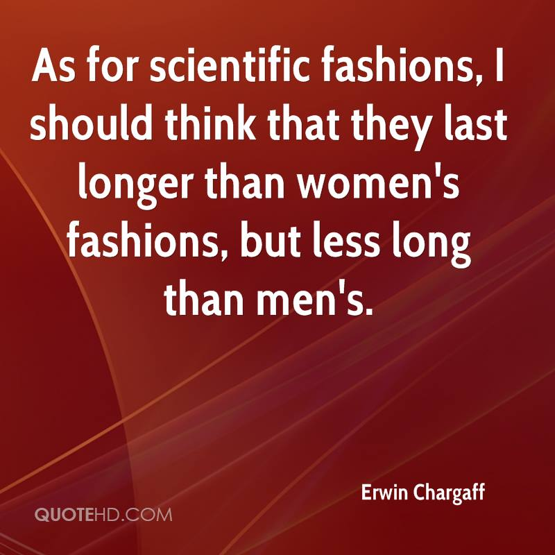 As for scientific fashions, I should think that they last longer than women's fashions, but less long than men's.