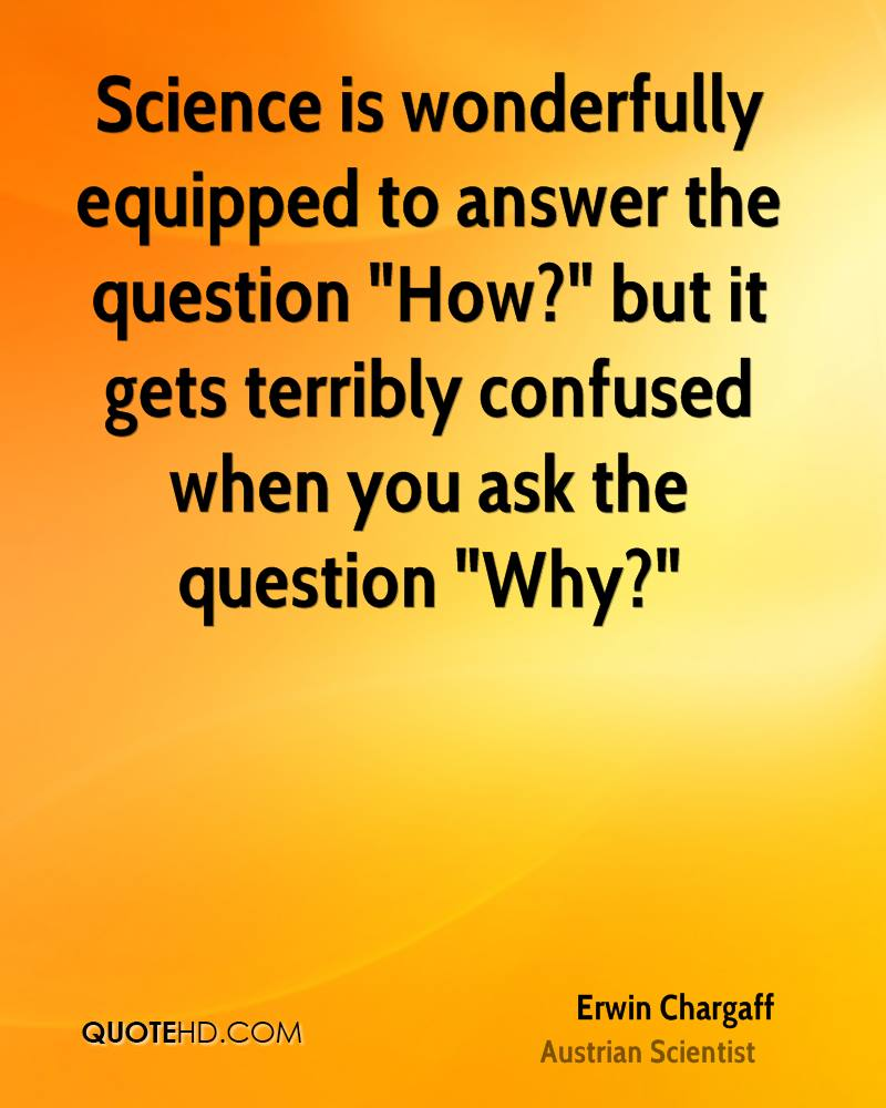 """Science is wonderfully equipped to answer the question """"How?"""" but it gets terribly confused when you ask the question """"Why?"""""""